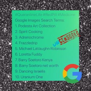 Google Image Search Terms: Podesta Art Collection, Spirit Cooking, Adrenochrome, Frazzledrip, Michael Vaughn Robinson, Loretta Fuddy, Barrey Soetoro Kenya, Barry Soetoro Net Worth, Dancing Israelies, Uranium One