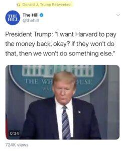 "President Trump: ""I want Harvard to paythe money back, okay? If they won't dothat, then we won't do something else."""
