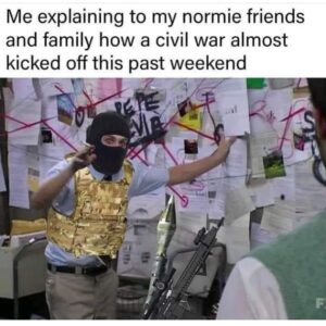 Me explaining to my normie friends and family how a civil war almost kicked off