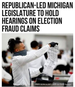 REPUBLICAN-LED MICHIGAN LEGISLATURE TO HOLD HEARINGS ON ELECTION FRAUD CLAIMS