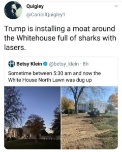 Trump is installing a moat around the Whitehouse full of sharks with lasers.